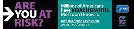ARE YOU AT RISK? Millions of Americans have VIRAL HEPATITIS. Most don't know it. Take this online assessment to see if you're at risk. http://www.cdc.gov/hepatitis/riskassessment/
